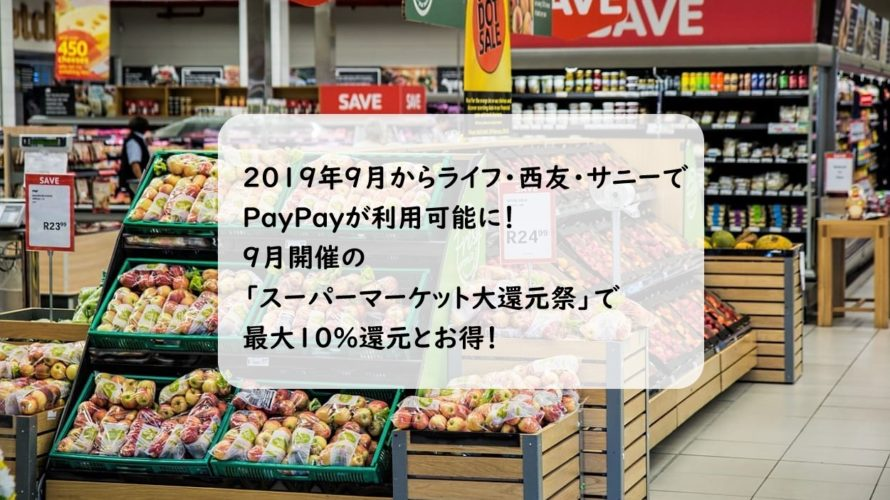 【PayPay】9月からライフ・西友・サニーで使えるように!最大10%還元の「スーパーマーケット大還元祭」も実施でお得