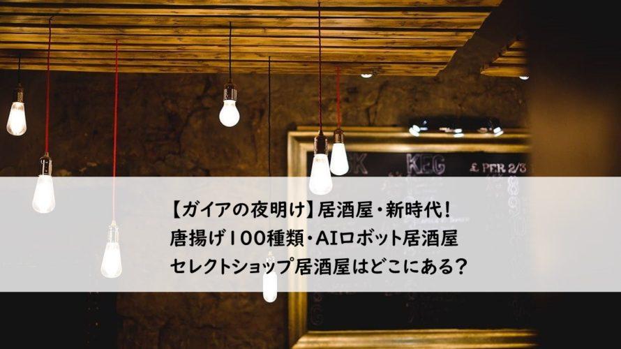 【ガイアの夜明け】唐揚げ100種類・ロボットがお酌する居酒屋・セレクトショップ居酒屋はどこにある?